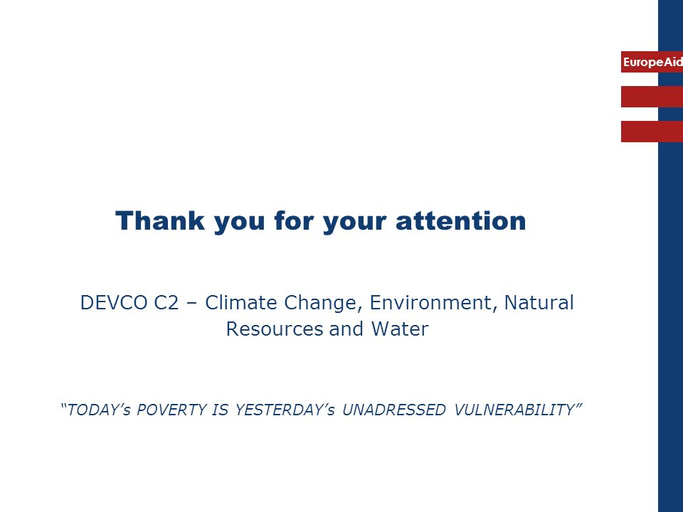 EuropeAid Thank you for your attention DEVCO C2 – Climate Change, Environment, Natural Resources and Water TODAYs POVERTY IS YESTERDAYs UNADRESSED VUL