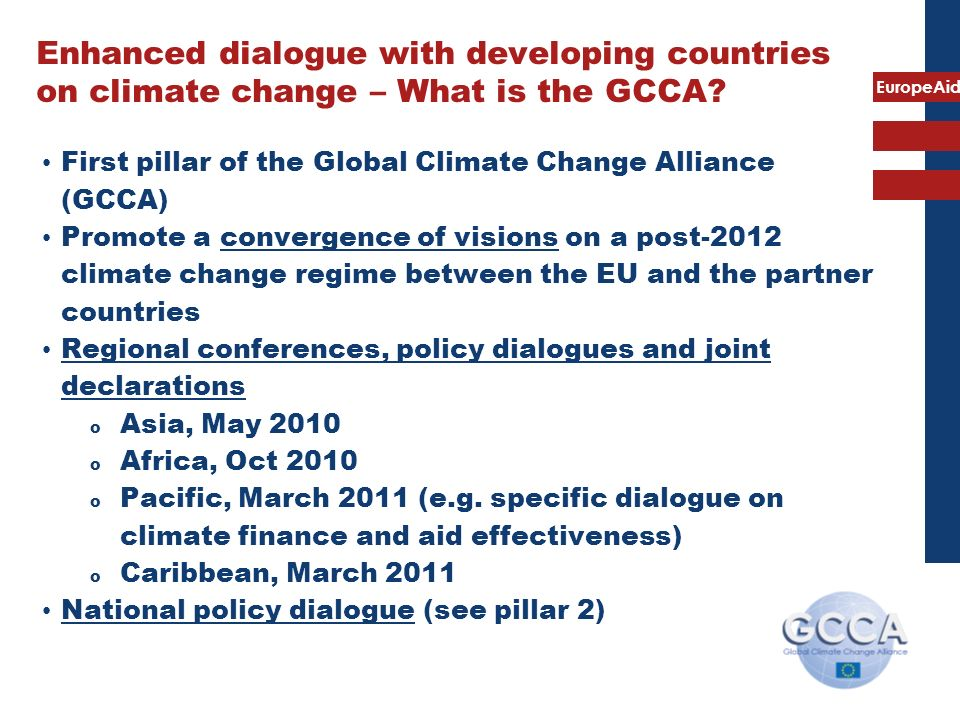 EuropeAid Enhanced dialogue with developing countries on climate change – What is the GCCA? First pillar of the Global Climate Change Alliance (GCCA)