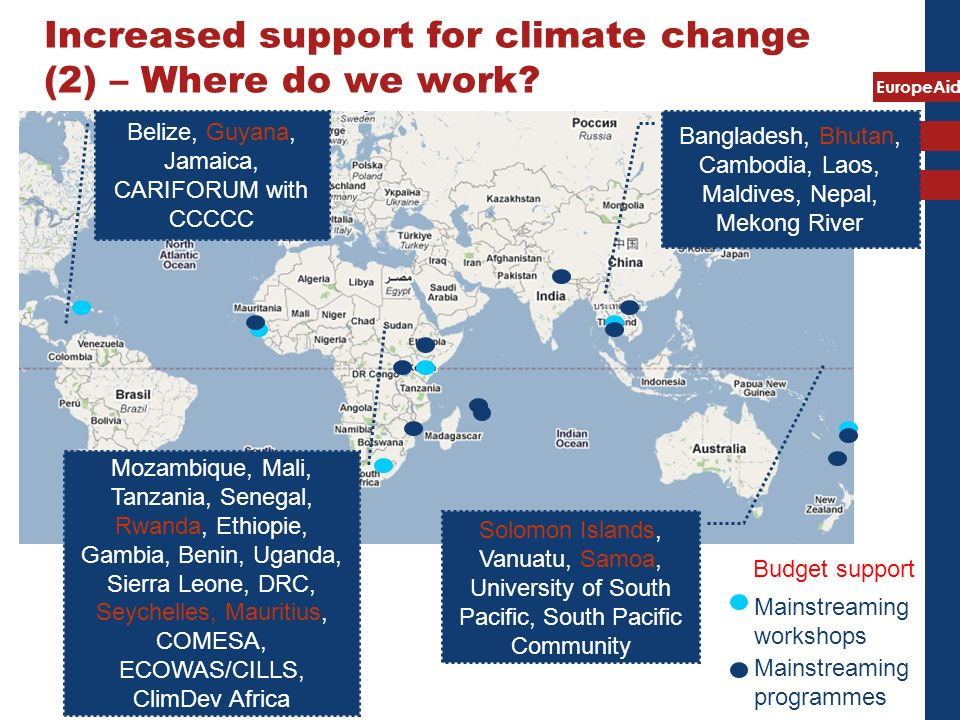 EuropeAid Belize, Guyana, Jamaica, CARIFORUM with CCCCC Mozambique, Mali, Tanzania, Senegal, Rwanda, Ethiopie, Gambia, Benin, Uganda, Sierra Leone, DRC, Seychelles, Mauritius, COMESA, ECOWAS/CILLS, ClimDev Africa Bangladesh, Bhutan, Cambodia, Laos, Maldives, Nepal, Mekong River Solomon Islands, Vanuatu, Samoa, University of South Pacific, South Pacific Community Mainstreaming programmes Mainstreaming workshops Increased support for climate change (2) – Where do we work.