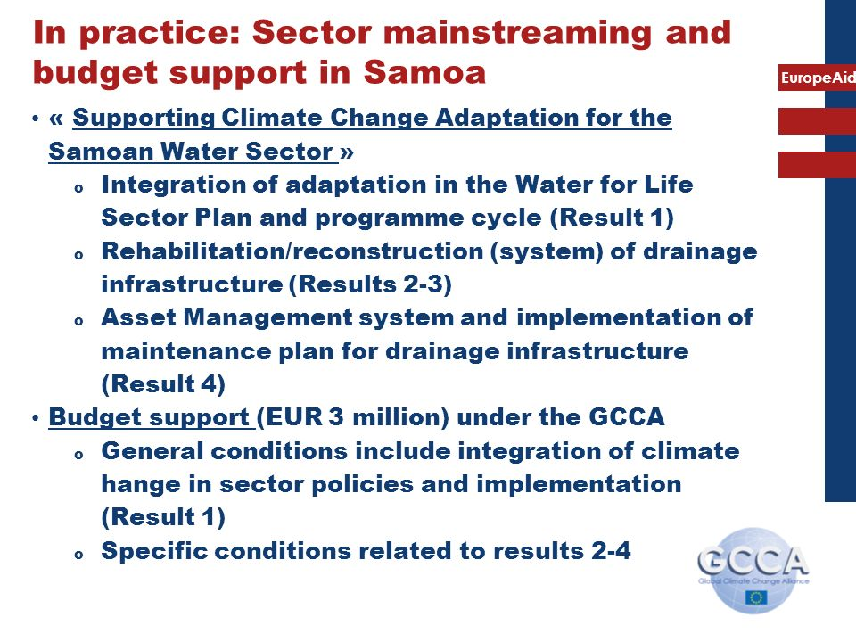 EuropeAid In practice: Sector mainstreaming and budget support in Samoa « Supporting Climate Change Adaptation for the Samoan Water Sector » o Integration of adaptation in the Water for Life Sector Plan and programme cycle (Result 1) o Rehabilitation/reconstruction (system) of drainage infrastructure (Results 2-3) o Asset Management system and implementation of maintenance plan for drainage infrastructure (Result 4) Budget support (EUR 3 million) under the GCCA o General conditions include integration of climate hange in sector policies and implementation (Result 1) o Specific conditions related to results 2-4