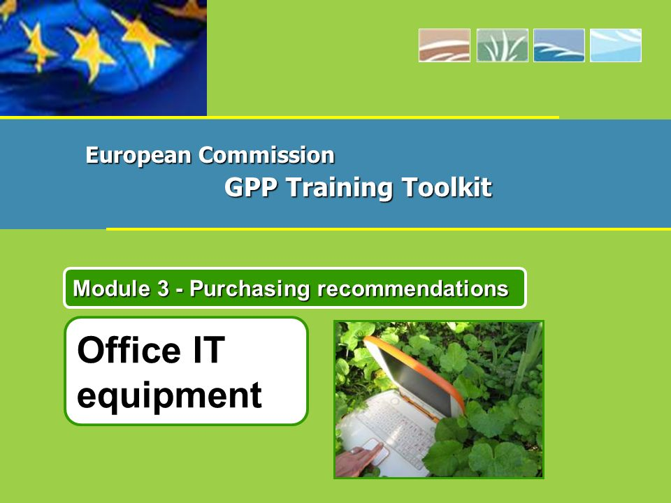 Office IT equipment Module 3 - Purchasing recommendations European Commission GPP Training Toolkit