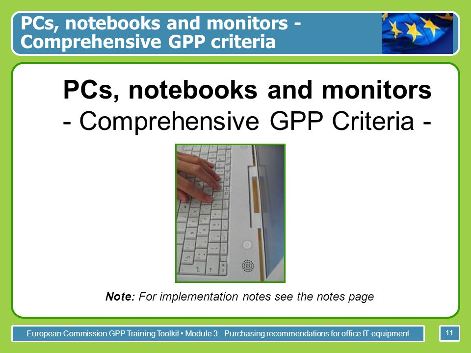 European Commission GPP Training Toolkit Module 3: Purchasing recommendations for office IT equipment 11 PCs, notebooks and monitors - Comprehensive GPP Criteria - Note: For implementation notes see the notes page PCs, notebooks and monitors - Comprehensive GPP criteria