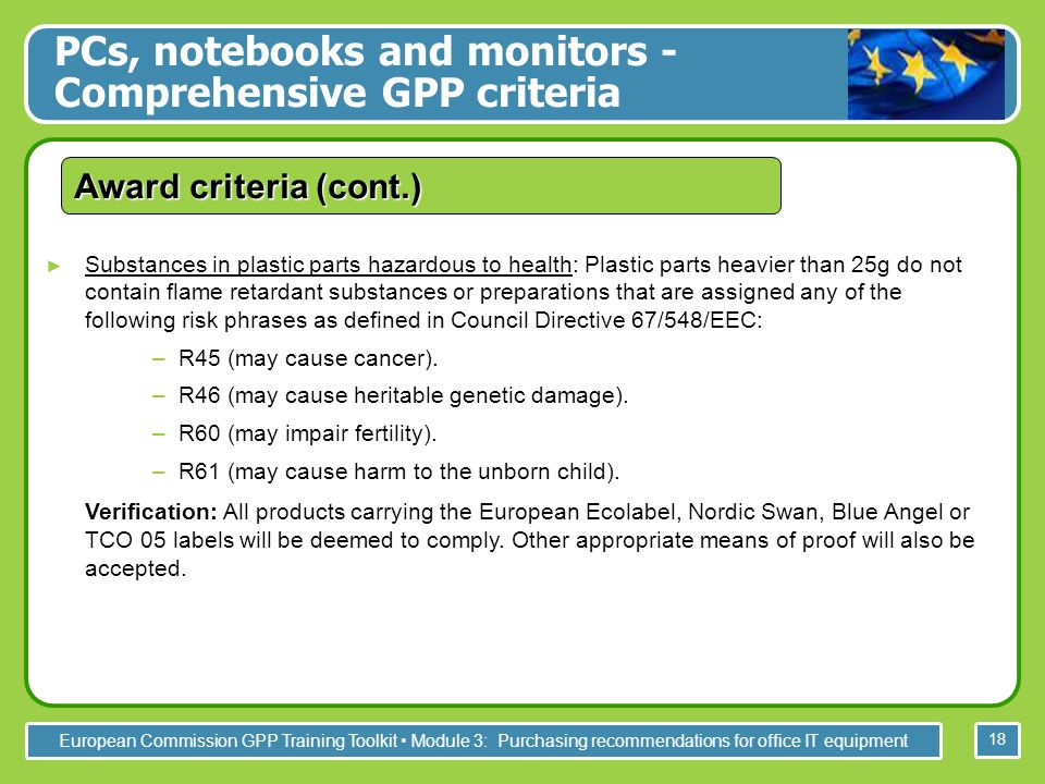 European Commission GPP Training Toolkit Module 3: Purchasing recommendations for office IT equipment 18 Substances in plastic parts hazardous to health: Plastic parts heavier than 25g do not contain flame retardant substances or preparations that are assigned any of the following risk phrases as defined in Council Directive 67/548/EEC: –R45 (may cause cancer).