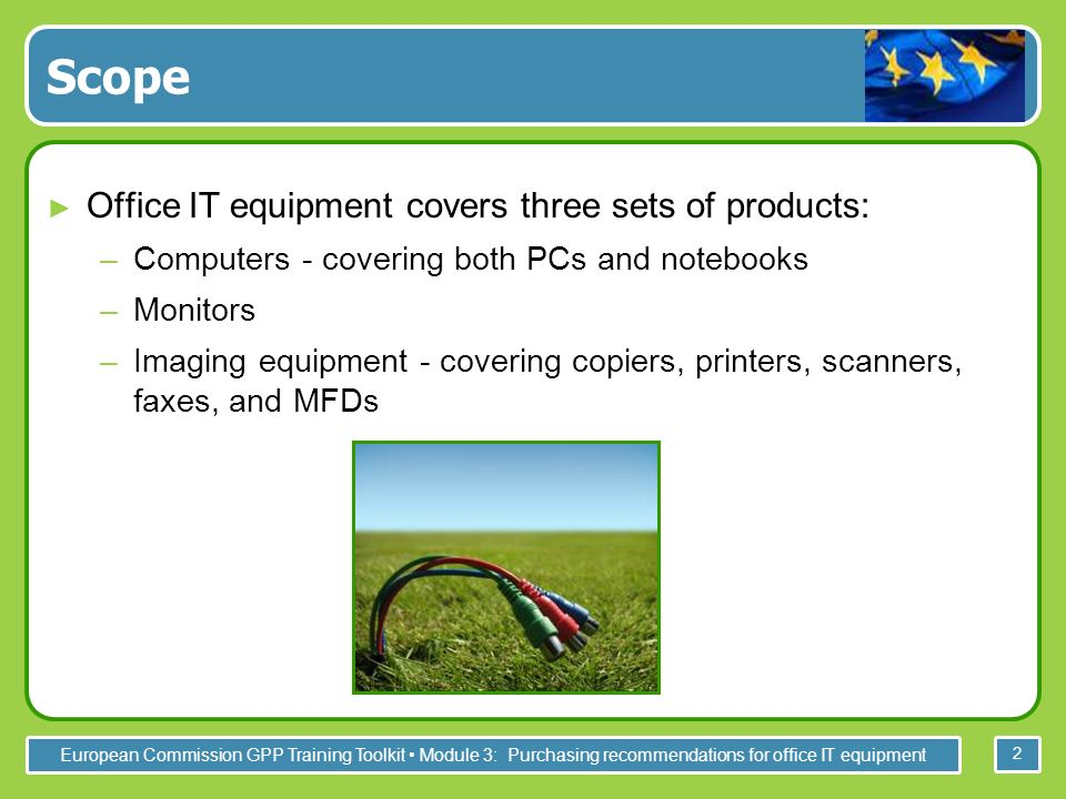 European Commission GPP Training Toolkit Module 3: Purchasing recommendations for office IT equipment 2 Scope Office IT equipment covers three sets of products: –Computers - covering both PCs and notebooks –Monitors –Imaging equipment - covering copiers, printers, scanners, faxes, and MFDs