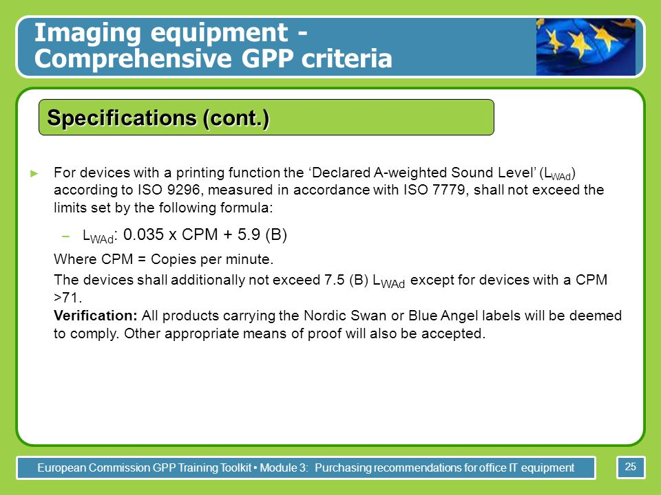 European Commission GPP Training Toolkit Module 3: Purchasing recommendations for office IT equipment 25 For devices with a printing function the Declared A-weighted Sound Level (L WAd ) according to ISO 9296, measured in accordance with ISO 7779, shall not exceed the limits set by the following formula: –L WAd : 0.035 x CPM + 5.9 (B) Where CPM = Copies per minute.