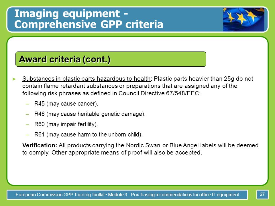 European Commission GPP Training Toolkit Module 3: Purchasing recommendations for office IT equipment 27 Substances in plastic parts hazardous to health: Plastic parts heavier than 25g do not contain flame retardant substances or preparations that are assigned any of the following risk phrases as defined in Council Directive 67/548/EEC: –R45 (may cause cancer).