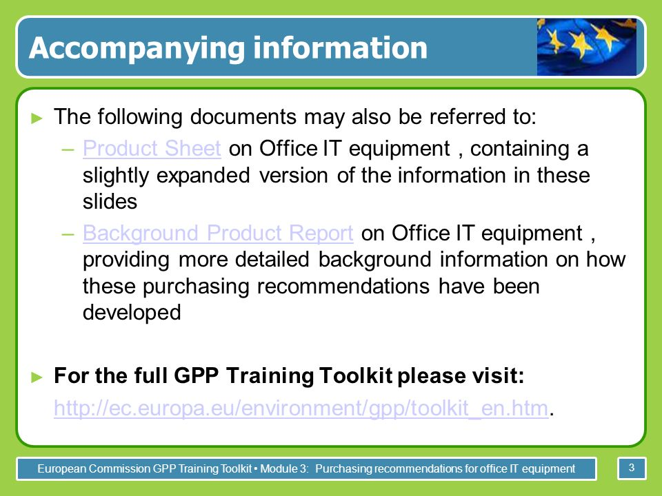 European Commission GPP Training Toolkit Module 3: Purchasing recommendations for office IT equipment 3 Accompanying information The following documents may also be referred to: –Product Sheet on Office IT equipment, containing a slightly expanded version of the information in these slidesProduct Sheet –Background Product Report on Office IT equipment, providing more detailed background information on how these purchasing recommendations have been developedBackground Product Report For the full GPP Training Toolkit please visit: http://ec.europa.eu/environment/gpp/toolkit_en.htm.