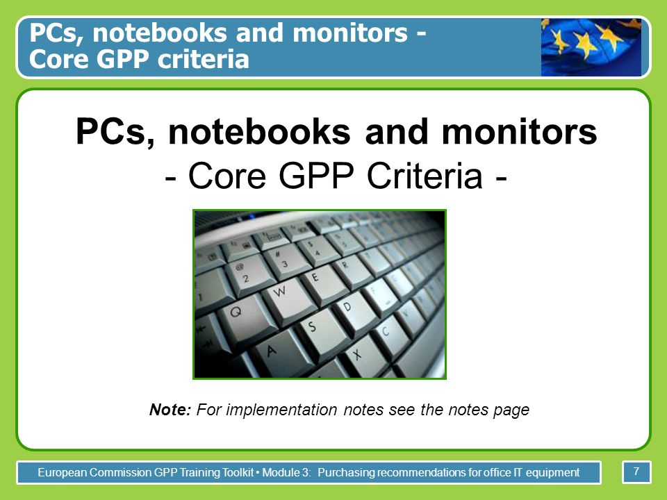 European Commission GPP Training Toolkit Module 3: Purchasing recommendations for office IT equipment 28 Further information For the full GPP Training Toolkit please visit: http://ec.europa.eu/environment/gpp/toolkit_en.htm Toolkit developed for the European Commission by ICLEI - Local Governments for Sustainability, 2008 Owner, Editor: European Commission, DG Environment-G2, B-1049, Bruxelles Disclaimer: The European Commission accepts no responsibility or liability whatsoever with regard to the information presented in this document Pictures courtesy of Peter Defranceschi (slide 1), Aure Adell (s.