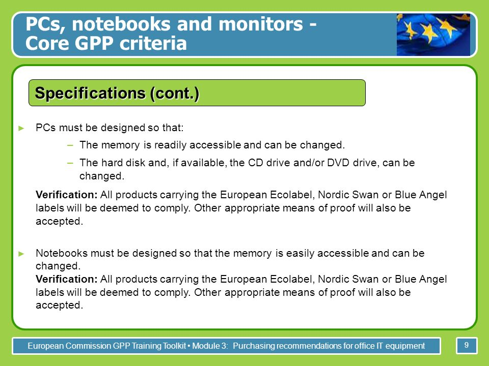 European Commission GPP Training Toolkit Module 3: Purchasing recommendations for office IT equipment 9 PCs must be designed so that: –The memory is readily accessible and can be changed.