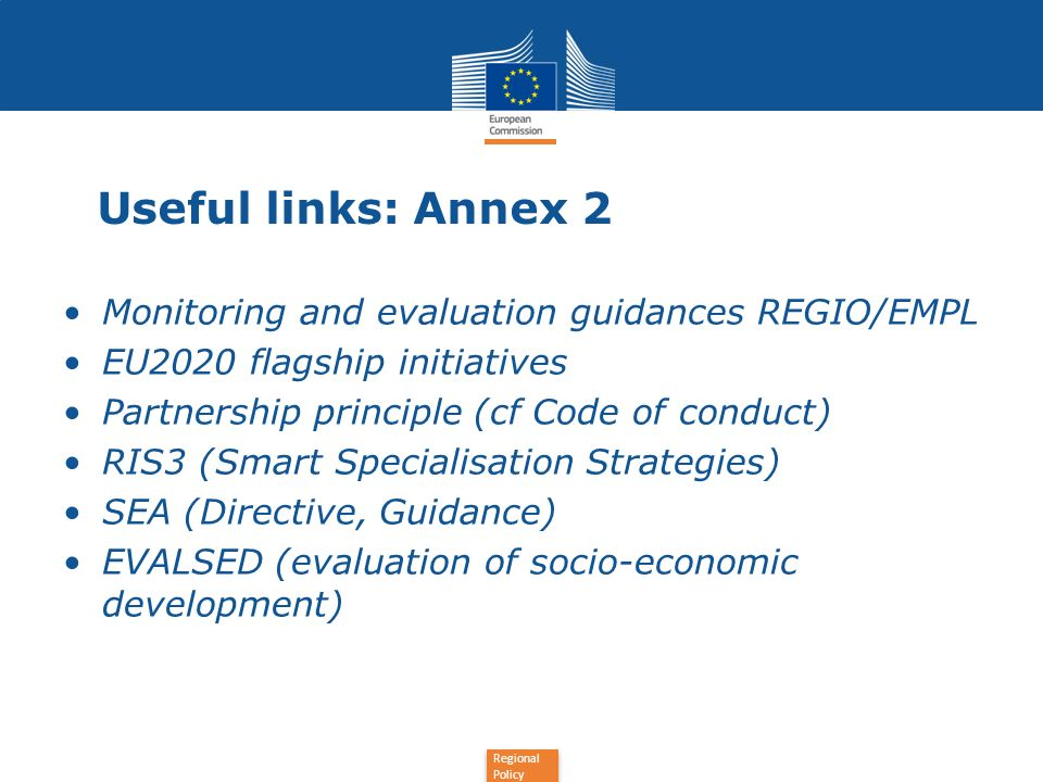 Regional Policy Useful links: Annex 2 Monitoring and evaluation guidances REGIO/EMPL EU2020 flagship initiatives Partnership principle (cf Code of con