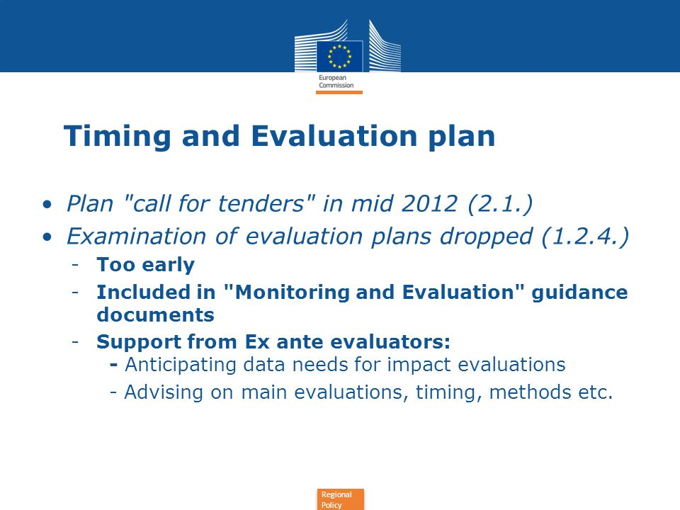 Regional Policy Timing and Evaluation plan Plan call for tenders in mid 2012 (2.1.) Examination of evaluation plans dropped (1.2.4.) -Too early -Included in Monitoring and Evaluation guidance documents -Support from Ex ante evaluators: - Anticipating data needs for impact evaluations - Advising on main evaluations, timing, methods etc.