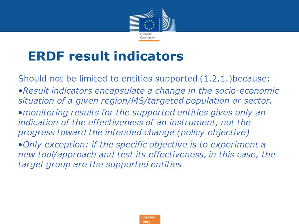 Regional Policy ERDF result indicators, examples Wrong: Increase in the productivity of supported enterprises Number of companies benefitting from a risk capital fund Right: Increase in the productivity of national/regional/sectoral entreprises.