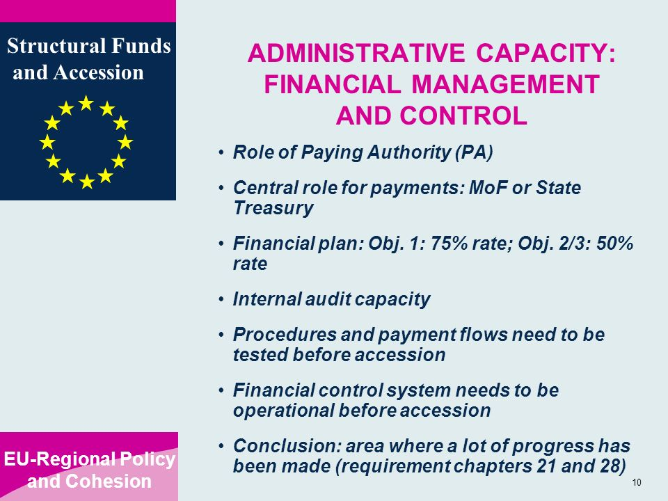 EU-Regional Policy and Cohesion Structural Funds and Accession 10 ADMINISTRATIVE CAPACITY: FINANCIAL MANAGEMENT AND CONTROL Role of Paying Authority (PA) Central role for payments: MoF or State Treasury Financial plan: Obj.