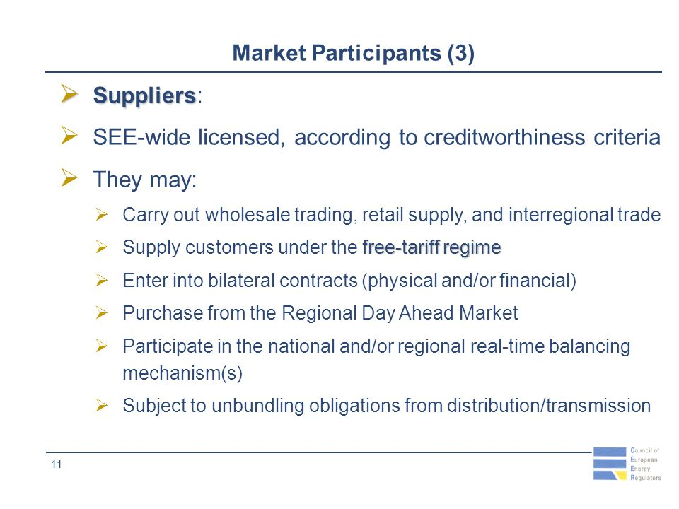 11 Market Participants (3) Suppliers Suppliers: SEE-wide licensed, according to creditworthiness criteria They may: Carry out wholesale trading, retail supply, and interregional trade free-tariff regime Supply customers under the free-tariff regime Enter into bilateral contracts (physical and/or financial) Purchase from the Regional Day Ahead Market Participate in the national and/or regional real-time balancing mechanism(s) Subject to unbundling obligations from distribution/transmission