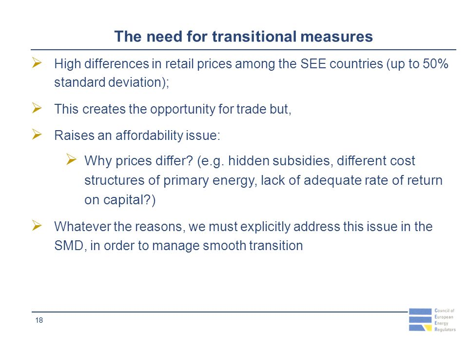 18 The need for transitional measures High differences in retail prices among the SEE countries (up to 50% standard deviation); This creates the opportunity for trade but, Raises an affordability issue: Why prices differ.