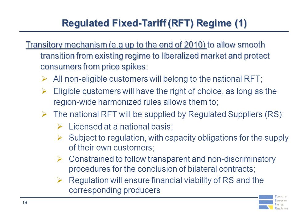 19 Regulated Fixed-Tariff (RFT) Regime (1) Transitory mechanism (e.g up to the end of 2010) to allow smooth transition from existing regime to liberalized market and protect consumers from price spikes: All non-eligible customers will belong to the national RFT; Eligible customers will have the right of choice, as long as the region-wide harmonized rules allows them to; The national RFT will be supplied by Regulated Suppliers (RS): Licensed at a national basis; Subject to regulation, with capacity obligations for the supply of their own customers; Constrained to follow transparent and non-discriminatory procedures for the conclusion of bilateral contracts; Regulation will ensure financial viability of RS and the corresponding producers