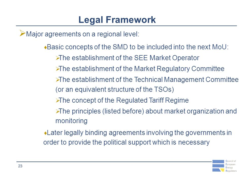 23 Legal Framework Major agreements on a regional level: Basic concepts of the SMD to be included into the next MoU: The establishment of the SEE Market Operator The establishment of the Market Regulatory Committee The establishment of the Technical Management Committee (or an equivalent structure of the TSOs) The concept of the Regulated Tariff Regime The principles (listed before) about market organization and monitoring Later legally binding agreements involving the governments in order to provide the political support which is necessary