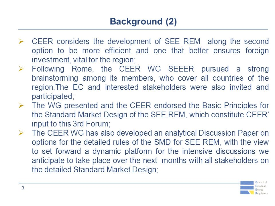 33 Background (2) CEER considers the development of SEE REM along the second option to be more efficient and one that better ensures foreign investment, vital for the region; Following Rome, the CEER WG SEEER pursued a strong brainstorming among its members, who cover all countries of the region.The EC and interested stakeholders were also invited and participated; The WG presented and the CEER endorsed the Basic Principles for the Standard Market Design of the SEE REM, which constitute CEER input to this 3rd Forum; The CEER WG has also developed an analytical Discussion Paper on options for the detailed rules of the SMD for SEE REM, with the view to set forward a dynamic platform for the intensive discussions we anticipate to take place over the next months with all stakeholders on the detailed Standard Market Design;