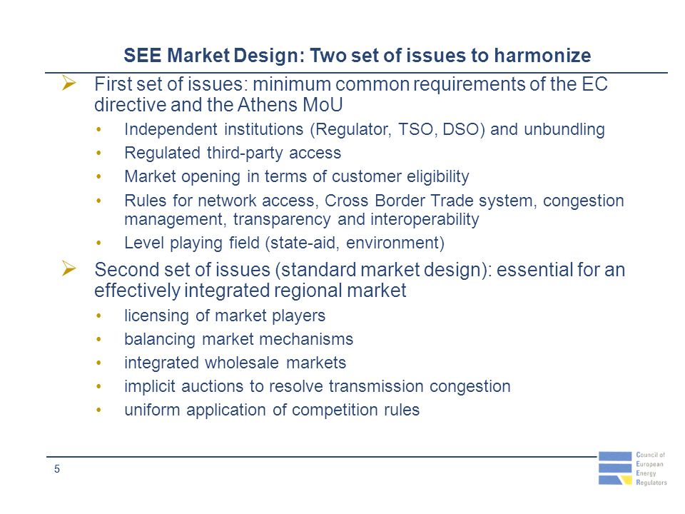 55 SEE Market Design: Two set of issues to harmonize First set of issues: minimum common requirements of the EC directive and the Athens MoU Independent institutions (Regulator, TSO, DSO) and unbundling Regulated third-party access Market opening in terms of customer eligibility Rules for network access, Cross Border Trade system, congestion management, transparency and interoperability Level playing field (state-aid, environment) Second set of issues (standard market design): essential for an effectively integrated regional market licensing of market players balancing market mechanisms integrated wholesale markets implicit auctions to resolve transmission congestion uniform application of competition rules