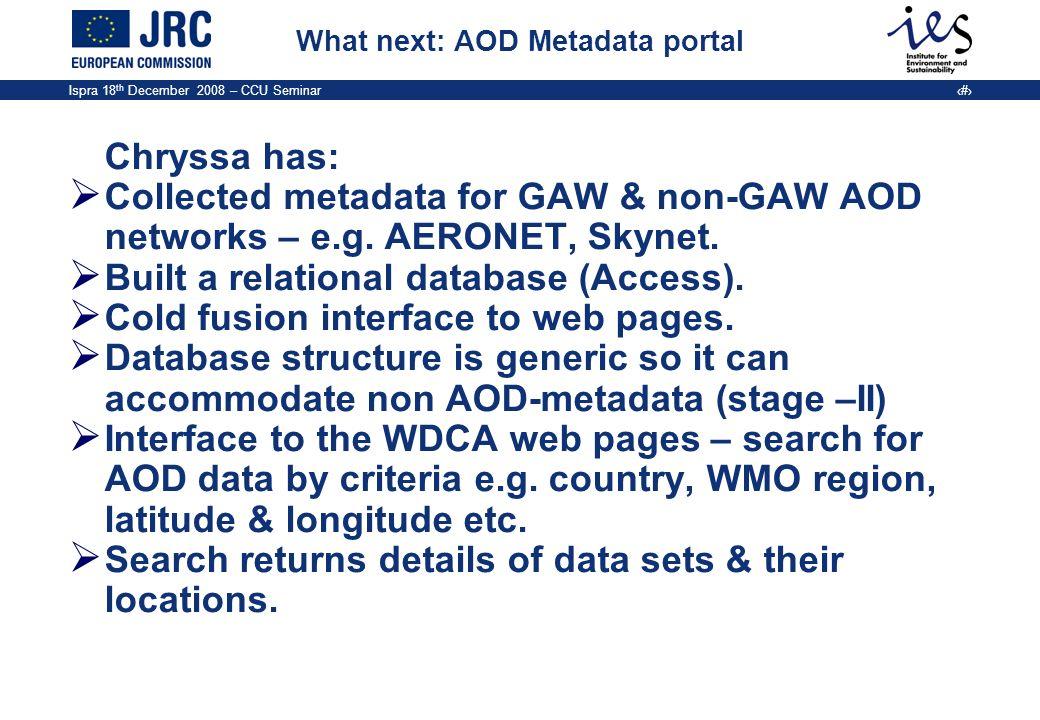 Ispra 18 th December 2008 – CCU Seminar 19 What next: AOD Metadata portal Chryssa has: Collected metadata for GAW & non-GAW AOD networks – e.g. AERONE
