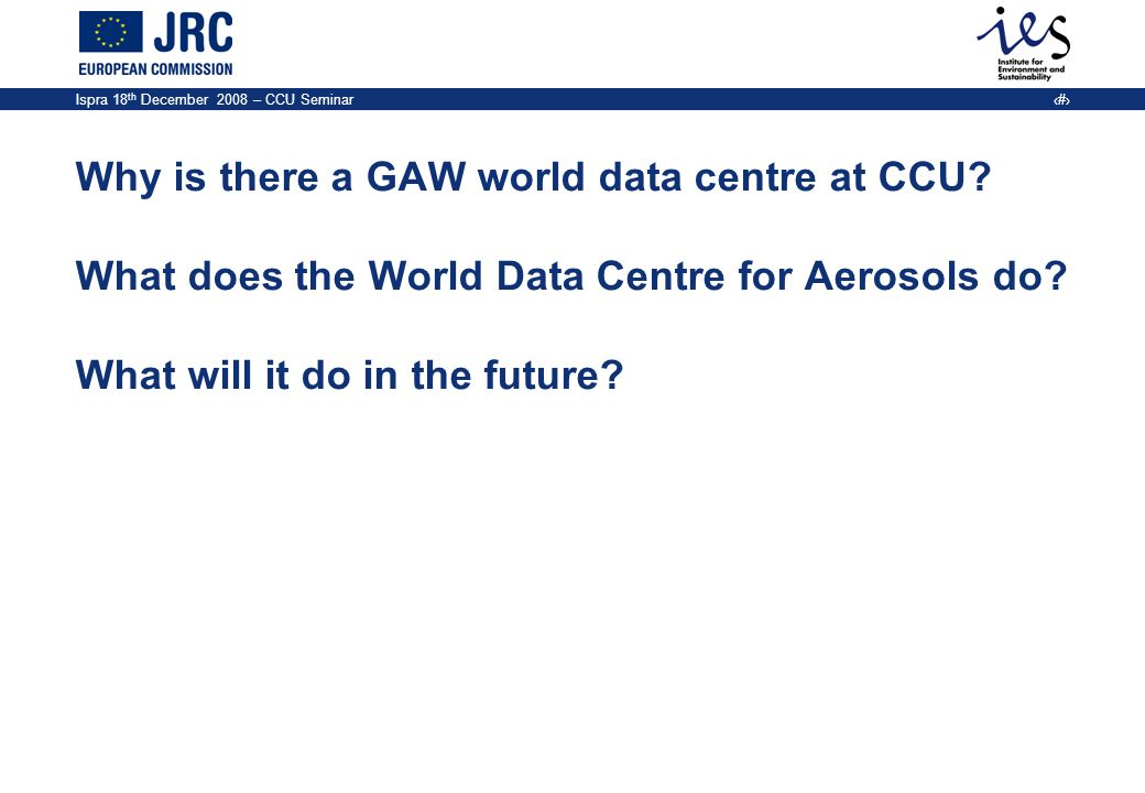 Ispra 18 th December 2008 – CCU Seminar 2 Why is there a GAW world data centre at CCU? What does the World Data Centre for Aerosols do? What will it d