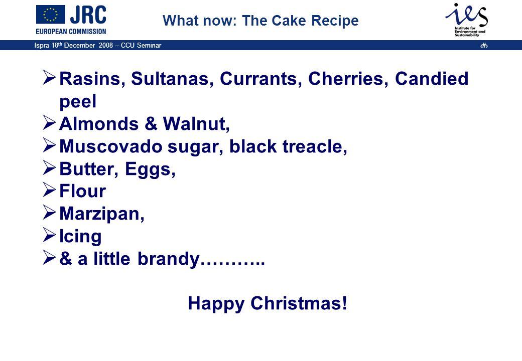 Ispra 18 th December 2008 – CCU Seminar 21 What now: The Cake Recipe Rasins, Sultanas, Currants, Cherries, Candied peel Almonds & Walnut, Muscovado su