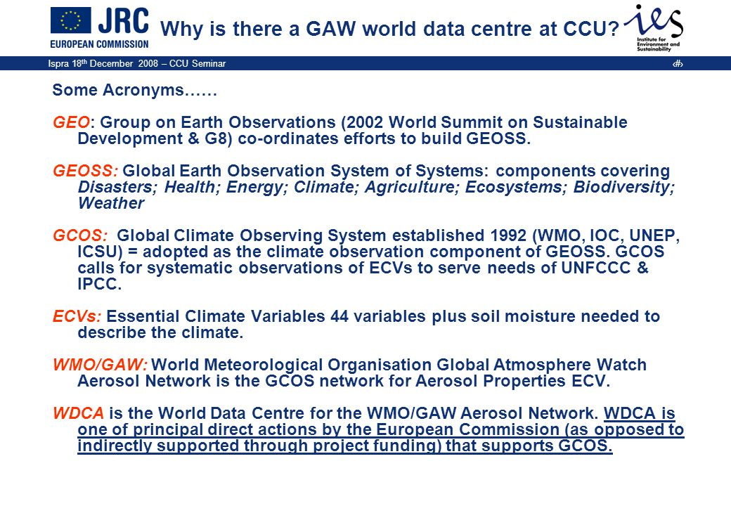 Ispra 18 th December 2008 – CCU Seminar 4 Why: Essential Climate Variables DomainEssential Climate Variables Atmospheric (over land, sea and ice) Surface: Air temperature, Precipitation, Air pressure, Surface radiation budget, Wind speed & direction, Water vapour.