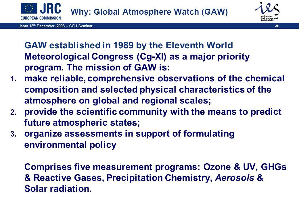 Ispra 18 th December 2008 – CCU Seminar 5 Why: Global Atmosphere Watch (GAW) GAW established in 1989 by the Eleventh World Meteorological Congress (Cg