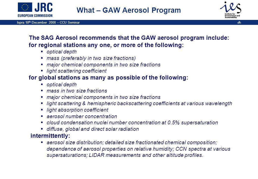 Ispra 18 th December 2008 – CCU Seminar 7 What – GAW Aerosol Program The SAG Aerosol recommends that the GAW aerosol program include: for regional sta