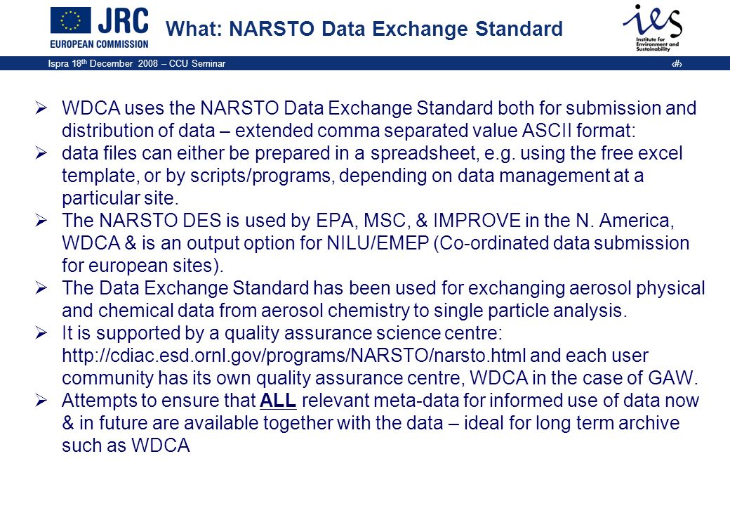 Ispra 18 th December 2008 – CCU Seminar 9 What: NARSTO Data Exchange Standard WDCA uses the NARSTO Data Exchange Standard both for submission and dist