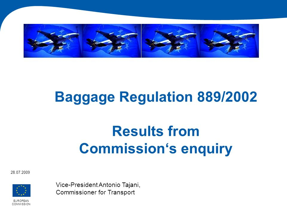 Baggage Regulation 889/2002 Results from Commissions enquiry EUROPEAN COMMISSION 28.07.2009 Vice-President Antonio Tajani, Commissioner for Transport