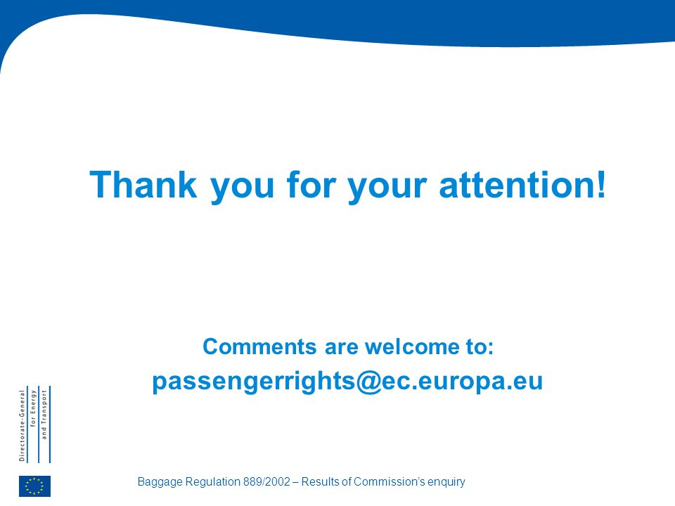 Baggage Regulation 889/2002 – Results of Commissions enquiry Thank you for your attention.