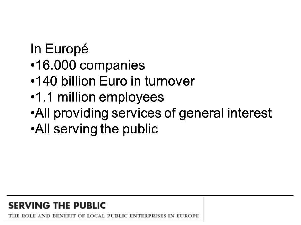 In Europé companies 140 billion Euro in turnover 1.1 million employees All providing services of general interest All serving the public In Europé companies 140 billion Euro in turnover 1.1 million employees All providing services of general interest All serving the public
