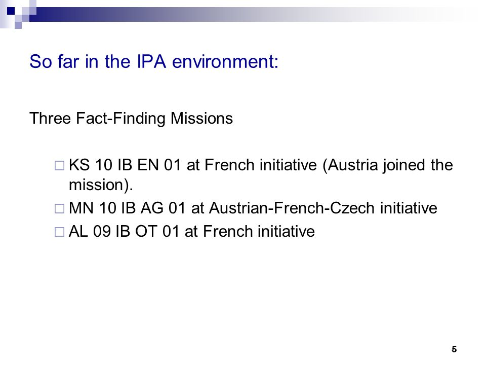 5 So far in the IPA environment: Three Fact-Finding Missions KS 10 IB EN 01 at French initiative (Austria joined the mission).