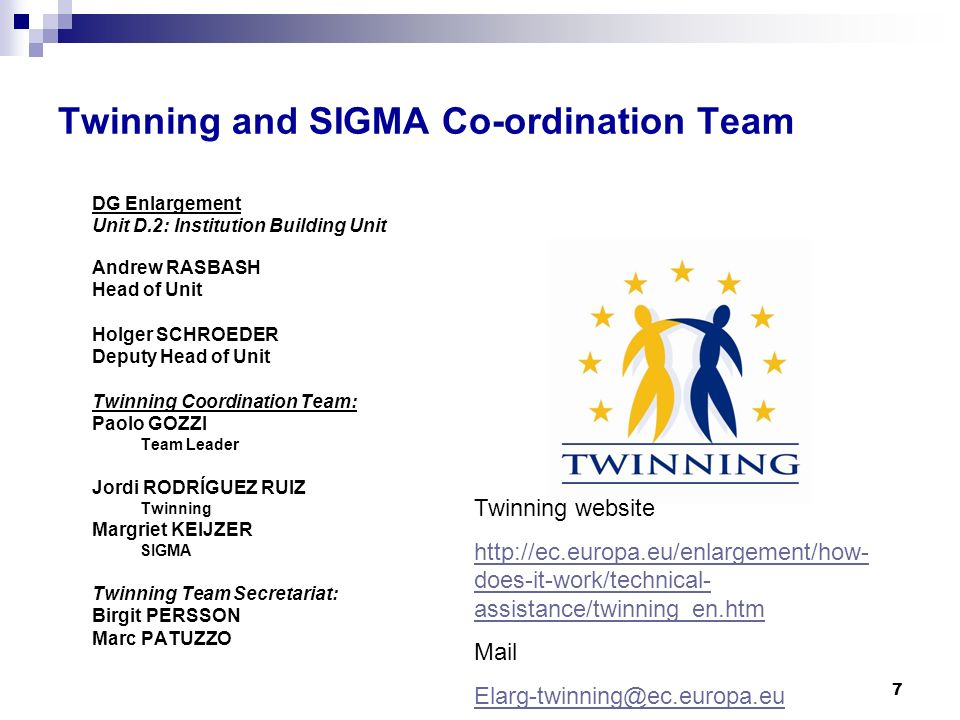 7 Twinning and SIGMA Co-ordination Team DG Enlargement Unit D.2: Institution Building Unit Andrew RASBASH Head of Unit Holger SCHROEDER Deputy Head of Unit Twinning Coordination Team: Paolo GOZZI Team Leader Jordi RODRÍGUEZ RUIZ Twinning Margriet KEIJZER SIGMA Twinning Team Secretariat: Birgit PERSSON Marc PATUZZO Twinning website http://ec.europa.eu/enlargement/how- does-it-work/technical- assistance/twinning_en.htm Mail Elarg-twinning@ec.europa.eu