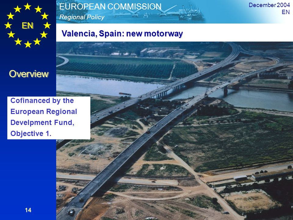 EN Overview Regional Policy EUROPEAN COMMISSION December 2004 EN 14 Valencia, Spain: new motorway Cofinanced by the European Regional Develpment Fund,