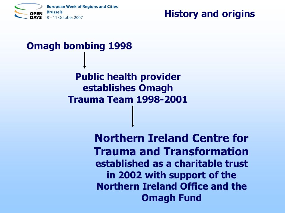 History and origins Omagh bombing 1998 Public health provider establishes Omagh Trauma Team 1998-2001 Northern Ireland Centre for Trauma and Transform