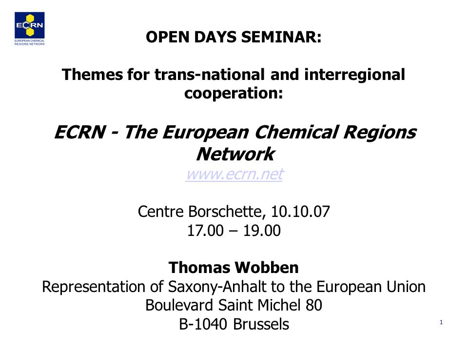 1 OPEN DAYS SEMINAR: Themes for trans-national and interregional cooperation: ECRN - The European Chemical Regions Network   Centre Borschette, – Thomas Wobben Representation of Saxony-Anhalt to the European Union Boulevard Saint Michel 80 B-1040 Brussels