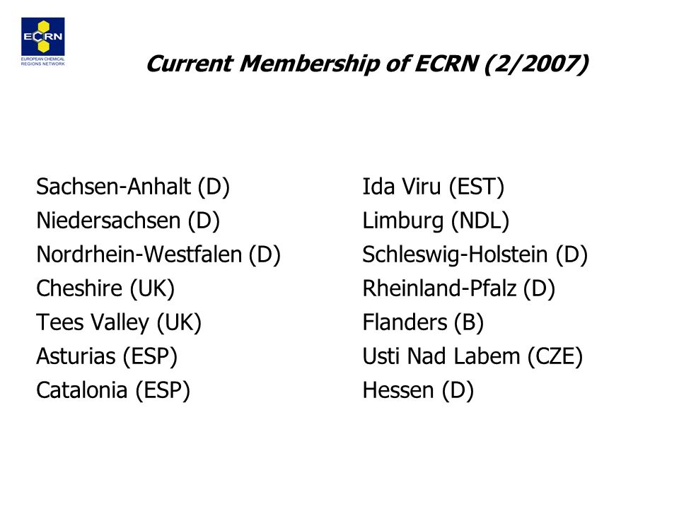 13 Current Membership of ECRN (2/2007) Sachsen-Anhalt (D) Niedersachsen (D) Nordrhein-Westfalen (D) Cheshire (UK) Tees Valley (UK) Asturias (ESP) Catalonia (ESP) Ida Viru (EST) Limburg (NDL) Schleswig-Holstein (D) Rheinland-Pfalz (D) Flanders (B) Usti Nad Labem (CZE) Hessen (D)