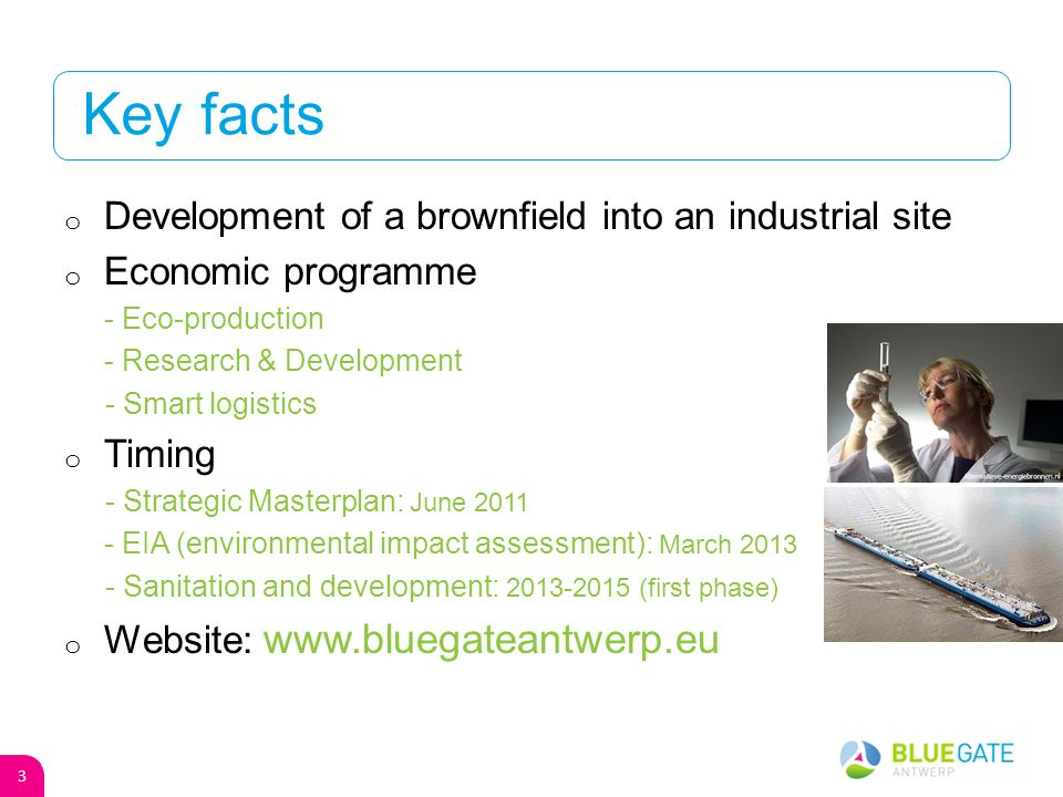 Key facts o Development of a brownfield into an industrial site o Economic programme - Eco-production - Research & Development - Smart logistics o Timing - Strategic Masterplan: June 2011 - EIA (environmental impact assessment): March 2013 - Sanitation and development: 2013-2015 (first phase) o Website: www.bluegateantwerp.eu 3
