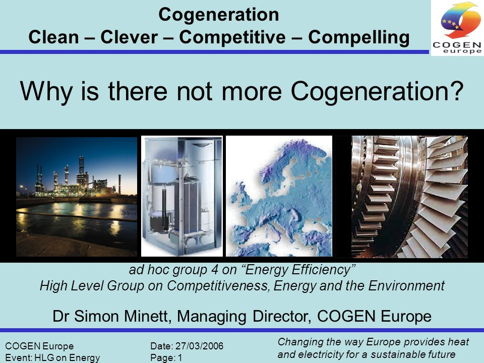 Changing the way Europe provides heat and electricity for a sustainable future COGEN EuropeDate: 27/03/2006 Event: HLG on EnergyPage: 2 Source: OECD 1999 Conversion losses from thermal production: 4712.1 Transport losses and energy sector consumption: 368.5 Own use Power plant: 156.7 Coal: 2597.3 Oil: 523.5 Gas: 1104.0 Nuclear: 2833.4 Hydro: 513.8 Net imports: 23.6 Renewable fuels & waste: 199.5 Gross Electricity Production: 3119.7 Total primary energy input for electricity production: 7831.8 Net Electricity Production: 2963 Electricity delivered to customers: 2601.1 Industry: 1086.5 Residential: 756.1 Commerce, Public Services: 613.6 Other: 145.4 33% total efficiency of the electricity supply system Electricity Generation in European OECD countries (in TWh) Electricity Supply in Europe: Is this sustainable.