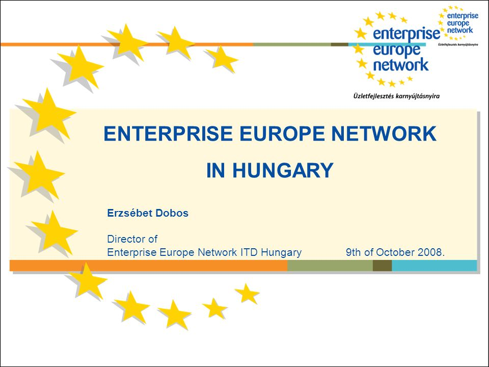 ENTERPRISE EUROPE NETWORK IN HUNGARY Erzsébet Dobos Director of Enterprise Europe Network ITD Hungary 9th of October 2008.