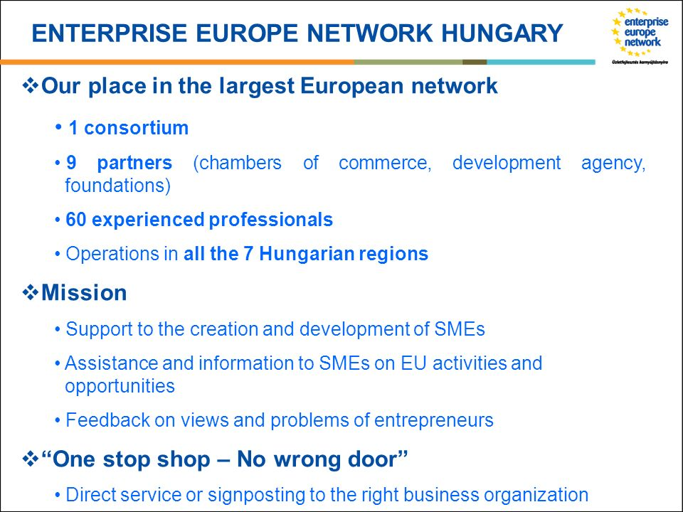 ENTERPRISE EUROPE NETWORK HUNGARY Our place in the largest European network 1 consortium 9 partners (chambers of commerce, development agency, foundat