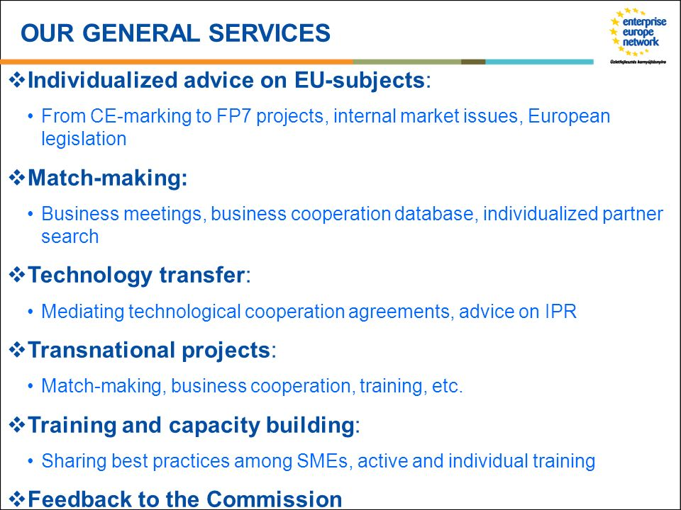 OUR GENERAL SERVICES Individualized advice on EU-subjects: From CE-marking to FP7 projects, internal market issues, European legislation Match-making: