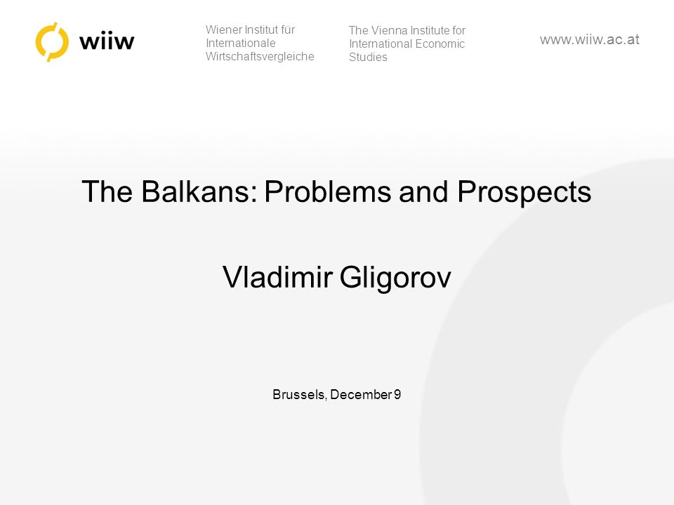 Wiener Institut für Internationale Wirtschaftsvergleiche The Vienna Institute for International Economic Studies www.wiiw.ac.at The Balkans: Problems and Prospects Vladimir Gligorov Brussels, December 9
