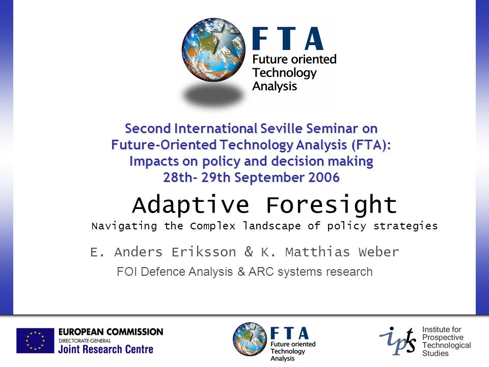Second International Seville Seminar on Future-Oriented Technology Analysis (FTA): Impacts on policy and decision making 28th- 29th September 2006 Adaptive Foresight Navigating the Complex landscape of policy strategies E.