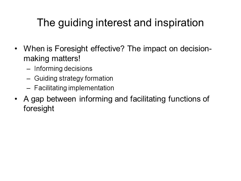The guiding interest and inspiration When is Foresight effective? The impact on decision- making matters! –Informing decisions –Guiding strategy forma