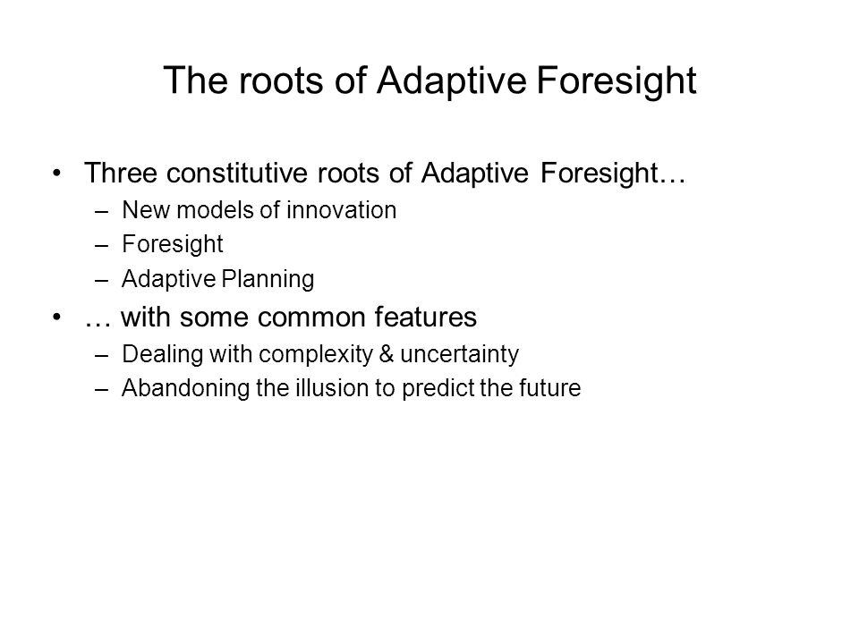 The roots of Adaptive Foresight Three constitutive roots of Adaptive Foresight… –New models of innovation –Foresight –Adaptive Planning … with some common features –Dealing with complexity & uncertainty –Abandoning the illusion to predict the future