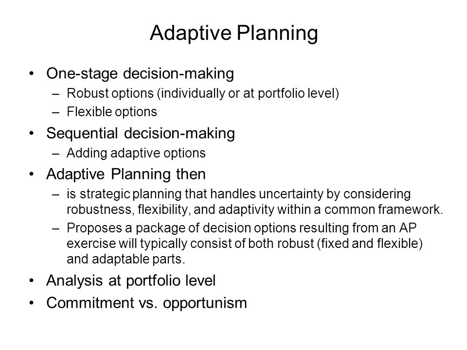 Adaptive Planning One-stage decision-making –Robust options (individually or at portfolio level) –Flexible options Sequential decision-making –Adding
