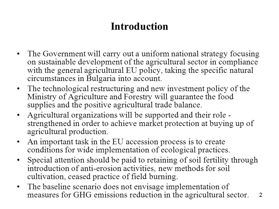 2 Introduction The Government will carry out a uniform national strategy focusing on sustainable development of the agricultural sector in compliance with the general agricultural EU policy, taking the specific natural circumstances in Bulgaria into account.